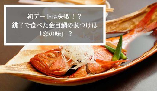 初デートは失敗?銚子で食べた金目鯛の煮つけは「恋の味」!?