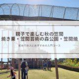 親子で楽しむ秋の笠間 【焼き栗・笠間芸術の森公園・笠間焼】
